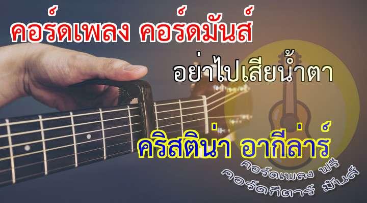 อย่าไปเสียน้ำตา (  ) คริสติน่า อากีลาร์  ดนตรี 2 rs..1... 2...ถ้าหาก คุณเคย ช้ำใจ กับคน ใจร้าย สักคน เขาปล่อย คุณไว้ ให้หมอง หม่น ให้ทน กับความ เฉยชา ทุกสิ่ง ที่คุณ ให้ไป ไม่มี ความหมาย กลับมา ที่สุด ก็เสีย แต่น้ำ ตา ที่คุณ ไม่เคย ให้ใคร อย่าไปเสีย น้ำตา ให้เขา เลย จงปล่อย ให้นอง หัวใจ อย่าไปเสีย น้ำตา และร้อง ไห้ ให้คนที่ ใจไม่จริง ไม่มีหวัง ที่