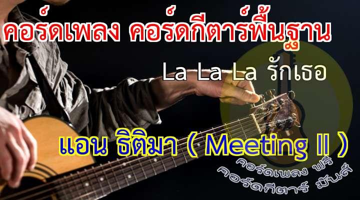 La La La รักเธอ  lbum : Meeting II (แอน ธิติมา)  เนื้อเพลง เพลง La La La รักเธอ :  ฟ้ามีดาวอยู่บนนั้น พระจันทร์ก็มีกระต่าย  ทะเลก็มีพื้นทราย ที่เคียงคู่กัน