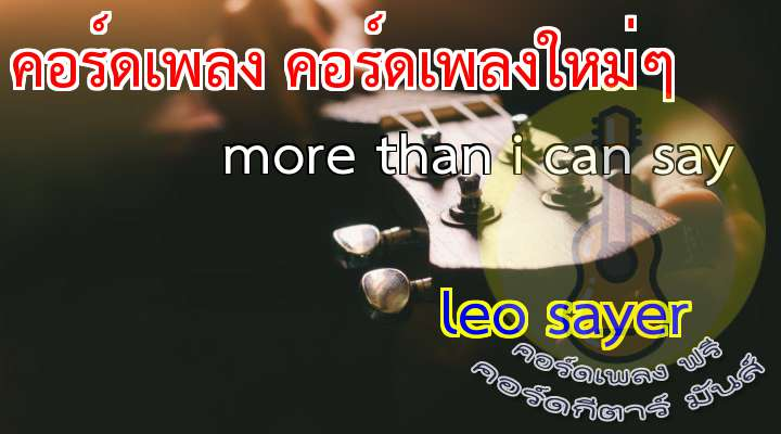 More than I can say (LO SYR)         เนื้อร้อง เพลง more than i can say :                                 Oh oh yeah yeah                                I love you more than I can say.                                                                                         I'll love you twice as much tomorrow  Oh