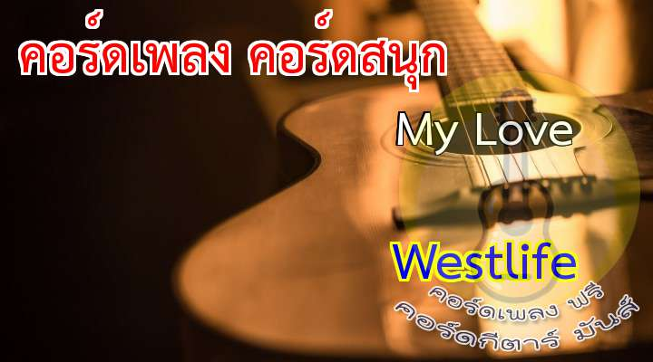 My Love  : Westlife  เนื้อร้อง เพลง My Love:                                                                    n empty street and  empty house, a hole inside my heart                                                     I'm all alone, the rooms are getting smaller                                                                      * I wonde