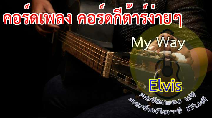 My Way  lvis  เนื้อเพลง เพลง My Way:                                                            nd now the end is near,    and so I face the final curtain,                                              My friend, I'll say it clear,   I'll state my case, of which I'm certain                                            I've lived a lif