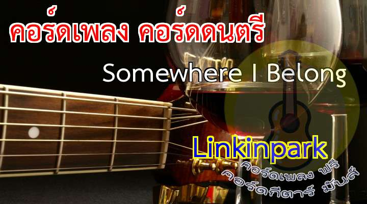 Somewhere I elong  rtist : Linkinpark  Somewhere I elong LinkinPark  เนื้อร้อง เพลง Somewhere I Belong:                                                                    (When this began) I had nothing to say                                                            nd I'd get lost in the nothingness inside of me