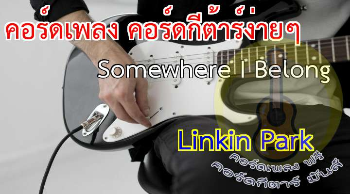 Somewhere I elong LinkinPark  เนื้อร้อง เพลง Somewhere I Belong:  (When this began) I had nothing to say  nd I'd get lost in the nothingness inside of me  (I was confused) nd