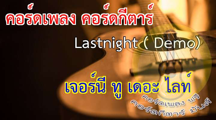 Song : Lastnight rtist : JouRneY To The Light  เนื้อ เพลง Lastnight ( Demo) :    ( 2 time )   ก่อนก็เคยได้พบสบตา....กันอยู่ทุกวัน   แต่ตัวฉันยังไม่กล้าพอ...   อยากจะทักแต่  ใจไม่กล้า   อยากจะไปพูด  คุยแต่ฉันต้องเจียมตัว