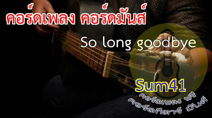 Sum41  So long goodbye.  x2   Time passes by, direction unknown.   You've left us now but we're not alone.   efo