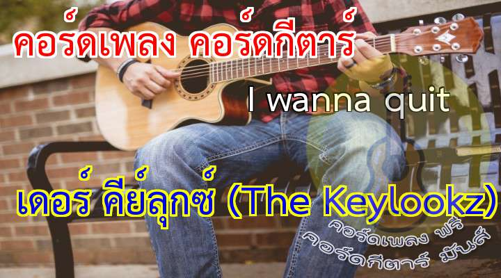 Title :: I wanna quit rtist :: The Keylookz lbum :: Smallroom 007 : outique enre :: Rockabilly*  เนื้อเพลง เพลง I wanna quit :  I lay down on the ground  Look up to the sky  In a few hours, I know i have to die  I remembered the voice when my mama cries  Set me up on fries, don't e