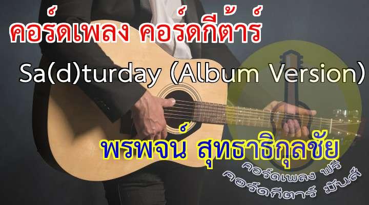 Track1 : Sa(d)turday ศิลปิน : พรพจน์ สุทธาธิกุลชัย อัลบั้ม : ตามใจฉัน (Up2me) คำร้อง : พรพจน์ สุทธาธิกุลชัย ทำนอง : พรพจน์ สุทธาธิกุลชัย เรียบเรียง : พรพจน์ สุทธาธิกุลชัย  เนื้อ เพลง Sa(d)turday (Album Version) :  คิดถึงเธอ เคยเจอทุกวัน  แต่วันนี้เราต้องห่าง