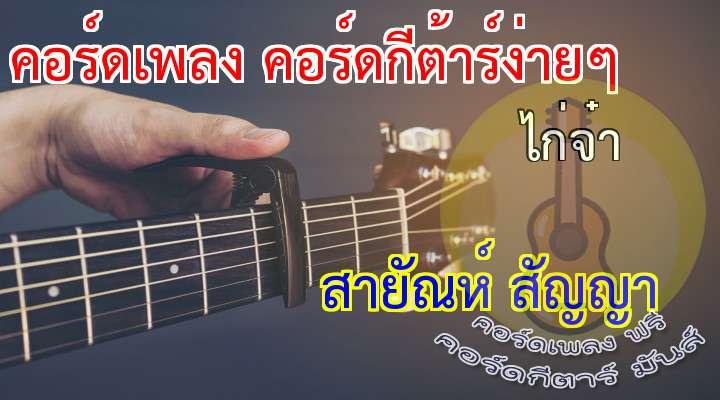 Tune To  เนื้อเพลง เพลง ไก่จ๋า :  ไก่จ๋า ได้ยินไหมว่าเสียงใคร  มันเหมือนเสียงคนร้องไห้ แต่คล้ายชายเจ้าน้ำตา  เสียงนี้ คือเสียงคนปวดอุรา  จึงร้องครวญหา ไก่จ๋าหลบหน้าไปไหน  ไก