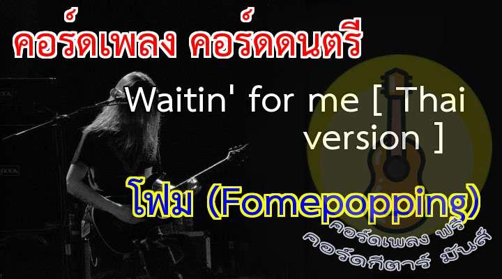 Waitin' for me. [Thai version ]  เนื้อเพลง เพลง Waitin' for me [ Thai version ] :/    /  2 times.                                                                    ฉันนั่งดูรูปเธอ                   ในเวลาที่เหงาใจ             คิดถึงเมื่อไหร่                                                   อยากแค่ได้ยินเสียงเธอ     แต่วันนี้เราไกลห่าง