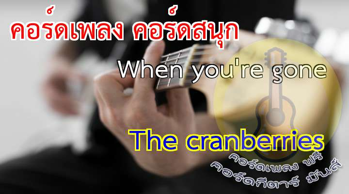 When you're gone    The cranberries เนื้อร้อง เพลง When you're gone:                                                                Hold on to love. That is what I do,                               Now that I've found you.                                         nd from above, everything's stinking,                       their not around you