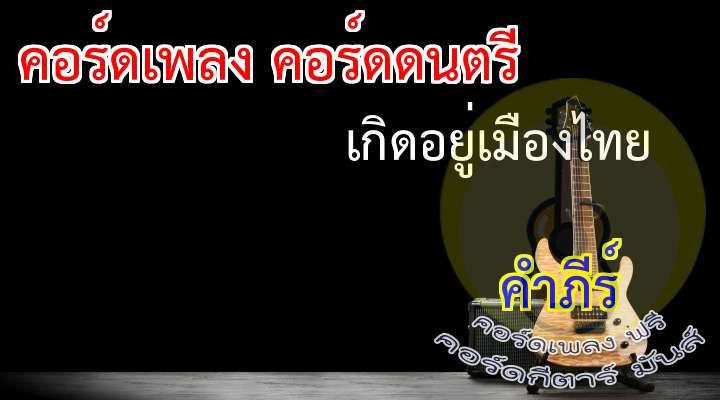เกิดอยู่เมืองไทย ศิลปิน:พงสิทธ์   คำภีร์ เนื้อร้อง เพลง เกิดอยู่เมืองไทย : (2 Time)   *** เกิดอยู่เมืองไทย โตอยู่เมืองไทย  เรียนอยู่เมืองไทย แต่งงานอยู่เมืองไทย  มีลูกอยู่เมืองไทย ชีวิตนี้ฝากไว้บนแผ่นดินนี้   ลืมตาขึ้