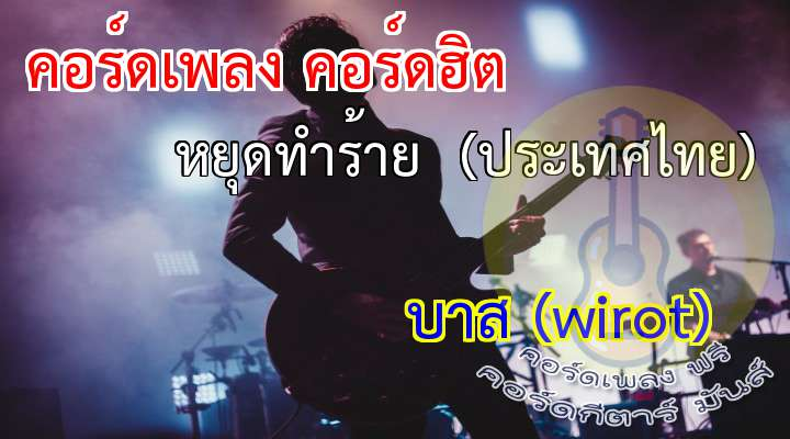 เพลง     หยุดทำร้าย  (ประเทศไทย) intro/  เมืองไทยเราเดี่ยวนี้  มีแต่เรื่องราววุ่นวาย  ทั้งเข็ญฆ่ากันตาย   เละการเมือง  เพราะเกิดจากคนไทย   ที่แก่งแย่งชิงดีเห็นแก่ตัว  อย่าม