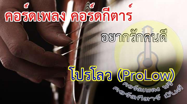 เพลง   อยากรักคนดี ศิลปิน  ProLow  ( โปรโลว ) อัลบั้ม  เล็กเล็ก เนื้อร้อง เพลง อยากรักคนดี://                                                                                    อยากเป็นใครสักคนที่มีความหมาย   และอยากมีใครสักคนที่มาเข้าใจ                                                                                                       ใ