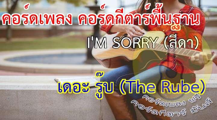 เพลง  I'M SORRY (สีดา) ศิลปิน  The Rube  เนื้อ เพลง I'M SORRY (สีดา) :  วันนี้ คำว่าเราก็คงไม่มี อีกแล้ว  จะขอร้องให้เธอนั้นย้อนคืน ก็ไม่มีวี่แวว  คือฉันนั้นเป็นคนผิดเอง  ผิดและพลั้งพลาดไปซะจนใจเธอเริ่มทนไม่ไหว  เมื่อวันนี้เธอมีคำบอกลา
