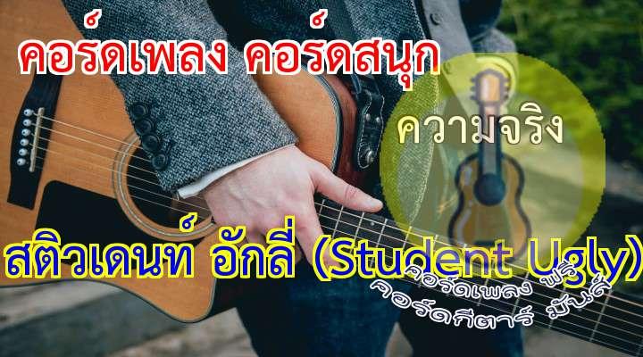 rtist : Students Ugly song : ความจริง Present y : Thaiwebon  ( 2 times )  ความสุขนั้น         อยู่ ที่ใด  ความจริงนั้น       เป็น  เช่นใด  *ความคิดปรัชญา    ที่มีสว่างอยู่ในหัวใจ   ธรรมมะ ธรรมชาติ