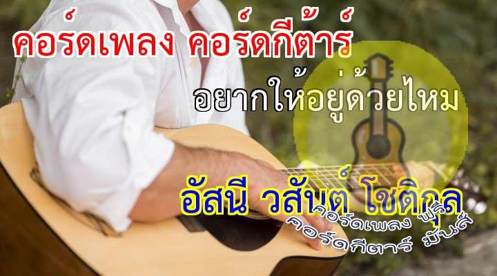 rtist : อัสนี วสันต์ Song : อยากให้อยู่ด้วยไหม  เนื้อร้อง เพลง อยากให้อยู่ด้วยไหม:                                                                   ฐานะเพื่อนสนิท อดีตคนรู้ใจ           แค่เห็นเธอร้องไห้ ทำใจไม่ได้สักที                                                                      sus4  จะไม่ถามสักคำว่าใคร ที่มันทำให้เธอต้องเป็นเช่นวั