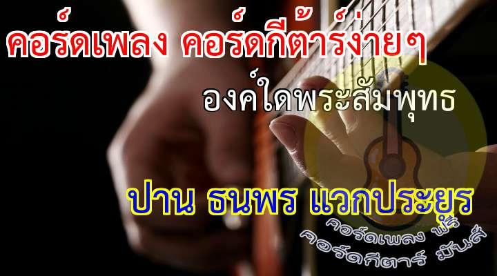 บทเพลงแห่งการน้อมนมัสการองค์สมเด็จพระสัมมาสัมพุทธเจ้า คำสรภัญญะ : พระยาศรีสุนทรโวหาร (น้อย อาจารยางกูร) เรียบเรียง : วงศ์วริศ อาริยวัฒน์ ศิลปิน : ปาน ธนพร แวกประยูร  (นำ) องค์ใดพระสัมพุทธ... (รับพร้อมกัน) สุวิสุทธะสันดาน ตัดมูลกิเลสมาร บ่มิหม่นมิหมองมัว หนึ่งในพระทัยท่าน ก็เบิกบานคือดอกบัว ราคีบ่พันพัว สุวคนธะกำจร องค์ใดประกอบด้วย พระกรุณาดังสาค