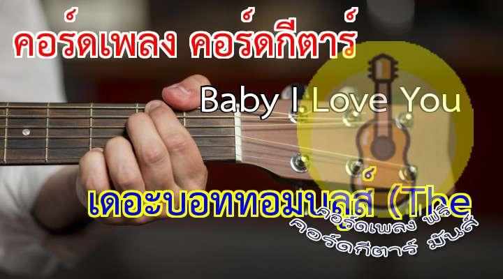 by I Love You (The ottom lues) เนื้อร้อง: แอมมี่(ไชยอมร แก้ววิบูลย์พันธ์ุ) ทำนอง: แอมมี่(ไชยอมร แก้ววิบูลย์พันธ์ุ) เรียบเรียง: Theottom lues/เพิ่มศักดิ์ พิสิษฐ์สังฆการ  เนื้อร้อง เพลง Baby I Love You :   Key :                               Oh baby I love you Yes oh yes I do.....    love for you can't be more true