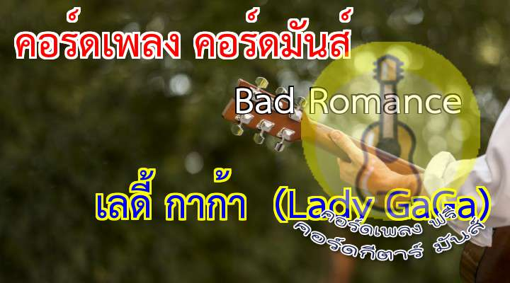 Romance rtist : เลดี้ กาก้า (Lady )  lbum : The e Monster   Ohohohohooohohohooohohohohoh! ght in a bad romance Ohohohohooohohohooohohohohoh! ght in a bad romance  Rahrahahahahah! Romaromamamaa! gaoohlala! Want your bad romance  Rahrahahahahah! Romaromamamaa! gaoohlala! Want your bad romance  I want your ugly I want your disease I want your everyth