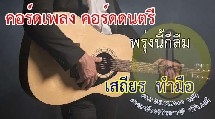 พรุ่งนี้ก็ลืม   เสถียร  ทำมือ ดนตรี:  อกหักใช่ไหม  ถึงมานั่งซึม  ข่าวว่าเขายืม  รักไปแล้วลืมสัญญา  จ่ายเป็นความหลอกลวงแทนที่จะเป็นรักตอบมา  ทำเธอเสียน้ำตามานั่งร้องไห้