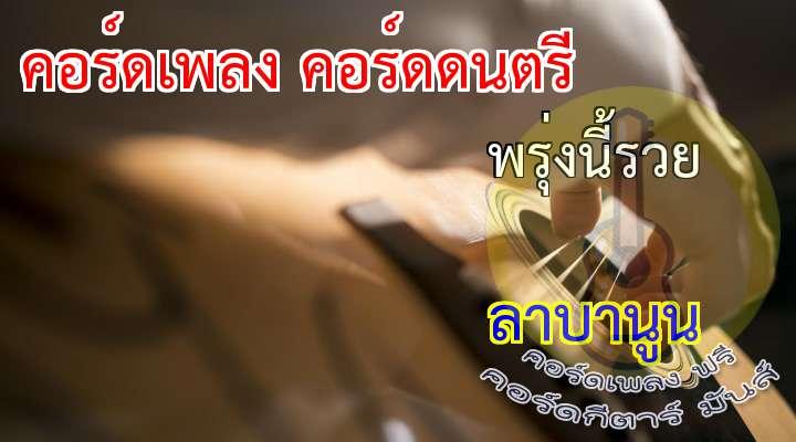 พรุ่งนี้รวย  rtist  :  ลาบานูน  เนื้อร้อง เพลง พรุ่งนี้รวย  :  โอ๊ะ. .โอ๊ย. . . . . . . . . . . . . . . ( 3 เที่ยว )  ( รัวๆๆ )            ( 2 เที่ยว )  พรุ่งนี้. . รวย   ให้เงินให้ทองเทมาไหลมา