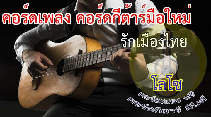 รักเมืองไทย   โลโซ ดนตรี:  ภูมิใจเถิดเกิดเป็นไทย  ทะนงไว้ในใจตน  แผ่นดินนี้ของทุกคน  ใช่แผ่นดินของใคร  มาเถิดเพื่อนพ้อง  ร่วมร่ำร้องเพลงชาติไทย