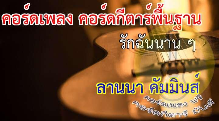 รักฉันนาน ๆ  เนื้อร้อง เพลง รักฉันนาน ๆ :   11      _______________11__________________ รักฉันนาน ๆ    อย่าพลันเหินห่าง       อย่าจืดจาง     อย่างเมินหมาง     จะได้ไหม _______________ _____________________ ฝากดวงใจคน ๆ นึง     ที่รักเธอเต็มดวงใจ      ให้เก็บไว้     อย่าทำร้าย     ได้ไหมเธอ  _______________11___________________ รักฉันนาน ๆ