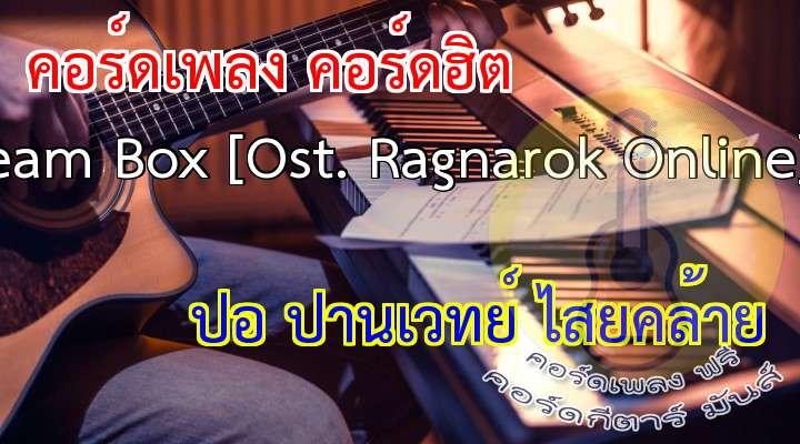 สามารถชม MV, ownload เพลงและ MV ได้ที่ http://ragnarok.asiasoft.co.th/microsite/mv/ragnarokmv.html เนื้อร้องและทำนอง: MildVocaList ขับร้อง: ปอ ปานเวทย์ ไสยคล้าย โปรดิวเซอร์และเรียบเรียง: Joob Swimming Pool  เนื้อเพลง เพลง Dream Box [Ost. Ragnarok Online] :   ฉันไม่รู้ว่าเธอกำลังมองหาอ