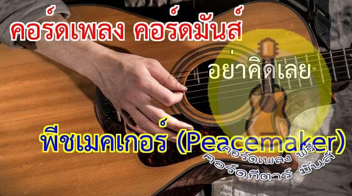 อย่าคิดเลย   rtist : Peacemaker  เนื้อร้อง เพลง อย่าคิดเลย  :                   ( 2 times )  รู้ฉันรู้และเห็นเธอปวดร้าว. . . ในใจเธอคิดถึงแต่เขา  ( )  เพราะรักครั้งนั้นเธอยังไม่ลืมมันไป. . .