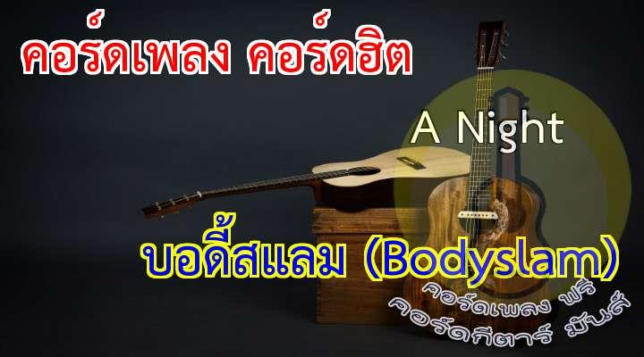 เนื้อ เพลง A Night:   (9)             (9)                   ดึกดื่นคืนไหน มองฟ้าไม่เห็นจันทร์                   ไม่เจอะเจอกัน ให้รู้ไว้ว่ายังไม่หายไป          แค่หมอกบังตา แค่แผ่นฟ้ากั้นเอาไว้                                 ด้วยความห่างไกล ถึงมองไม่เห็น                          อยากให้รู้           ว่าจันทร์ยังส่องแสง