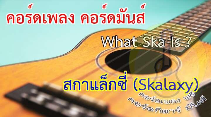 เนื้อ เพลง What Ska Is ? :   ไม่ใช่ว่ามันจะยากเท่าไหร่หรอกหนา   แต่มันไม่ใช่ว่าง่ายเท่าไหร่เหมือนกัน   ที่จะเล่นSkaให้ใครเขาฟัง กันทั้งเมือง   นี่ก็ว่าจะเลิก จะเลิก ก็อาจจะไม่ดัง