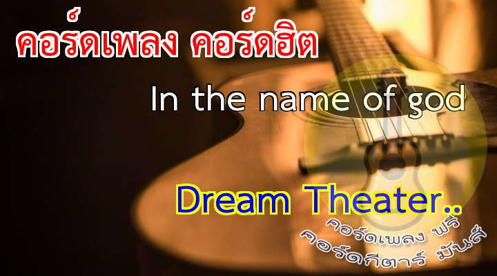 ream Theater เนื้อเพลง: In The Name of od  How can this be? Why is he the chosen one?  Saint gone astray With a scepter and a gun  Lea to believe In the mighty and the strong  ome bleed the beast ollow me it won't be long  Listen when the prophet Speaks to you Killing in the name of od  Passion Twisting faith into violence In the name of od  Straig