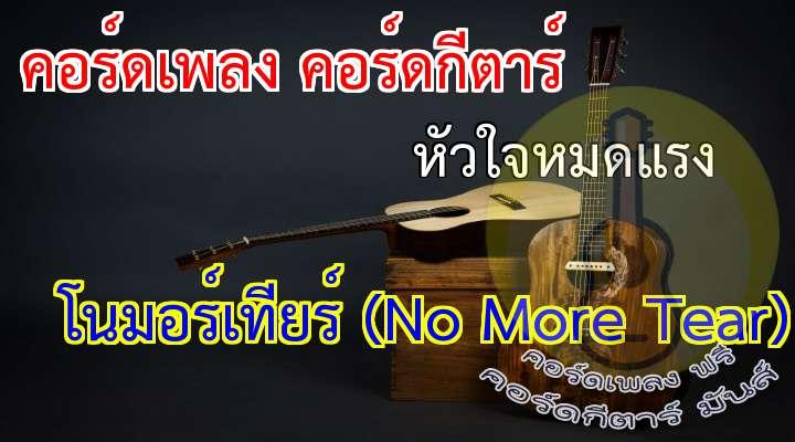 ศิลปิน : โนมอร์เทียร์ (No More Tear) อัลบั้ม :  เพลง : หัวใจหมดแรง  * หัวใจหมดแรง เหมือนโลกว่างเปล่า ทุกข์ทรมานสับสนไม่เข้าใจ ไม่เข้าใจ  เบื่อตัวเอง ที่ลมหนาวมาเยือนทุกที แค่หลับตาก็ยังฝันร้าย เมื่อตื่นก็เหมือนไม่เห็นอะไร  ** ยังวนเวียนซ้ำเติมอยู่ทำไม  ทรมานอย่างนี้ไม่พอใช่ไหม  บอกตัวเองทุกที สุดท้ายก็ทำไม่ได้  *** แผลเป็นที่อยู่ในใจ  คิดลบเลือนค