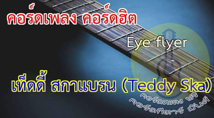ye flyer in  Teddy Ska  เนื้อร้อง เพลง Eye flyer               ( 2 Time )  *If you dance in the dark, place do not be afraid.   We all come here to play. We all come here to sway.   He yo ho.( he yo ho ). Ho!! My little baby com'on please be mine.   I want to give you a smil