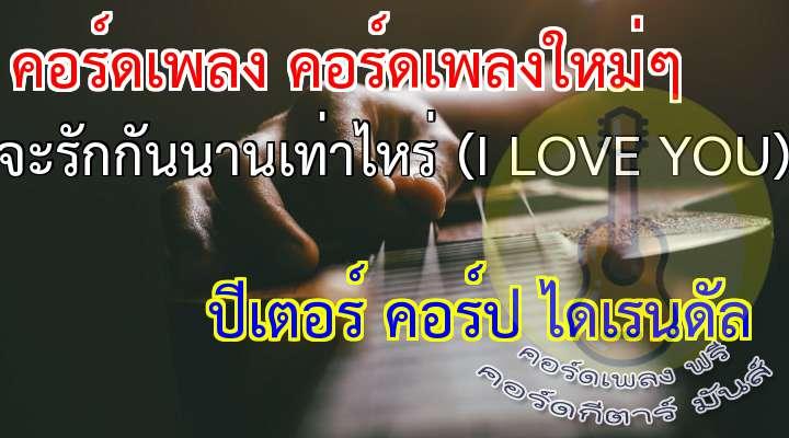 I love you , I love you , I love you,   I love you , I love you....oh   บอกว่ารักกันอยู่อย่างนี้   เธอเหนื่อยบ้างไหม  ไม่รู้จะนานเท่าไหร่   กับรักที่มีให้ฉัน