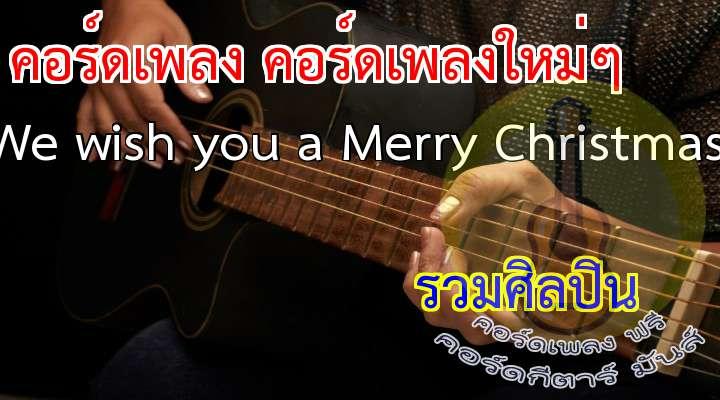 (ดนตรี)                                                                               * We wish you a Merry hristmas,                                     We wish you a Merry hristmas,                                                                       We wish you a Merry hristmas,