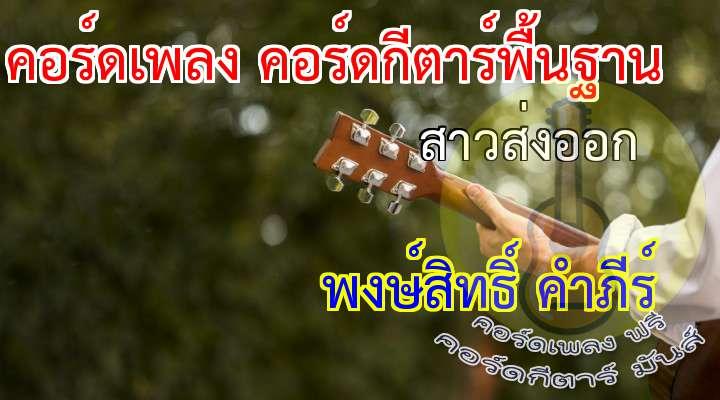 เนื้อร้อง เพลง สาวส่งออก :                                                      เป็นสินค้า ราคาดี   เป็นดอกไม้สีส่ง ออกแดนไกล                                   ... เร่งให้โต ให้เติบใหญ่ ตีตราส่งไป เมดอินไทยแลนด์                                     เป็นดอกไม้ ในบาร์เหล้า ตามริมทางเท้าทั่วทั้งเจแปน                                   .. ถูกดูหมิ