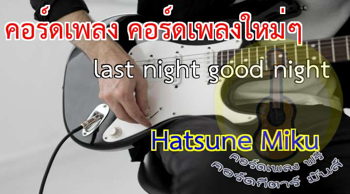 [เนื้อร้อง เพลง last night good night]                      x2     [Verse]                       uyasuya yume wo miteru                   Kimi no yokogao                        Kidzukazu koboreta namida             Hoo wo tsutau   [Prehorus]                  Setsuna no tokimeki wo                    Kono mune ni kaku+++eta no   [horus]
