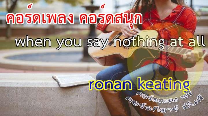 [เนื้อ เพลง when you say nothing at all]  /          (x2)  [Verse 1]   It's amazing how you can speak right to my heart   Without saying a word, you can light up the dark  (1)                (1) Try as I may I can never explain