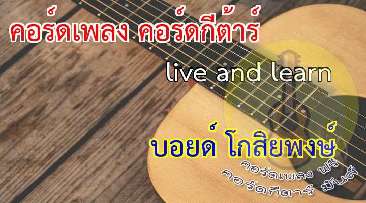 ไม่ละเอียดนะครับ พอกล้อมแกล้มได้ ใครจะแก้ไขให้จะยินดีมาก  เนื้อ เพลง live and learn :                  (สองรอบ ช่วงเปียนโน)   เมื่อวันที่ชีวิต  เดินเข้ามาถึงจุดเปลี่ยน  จนบางครั้งคนเรา  ไม่ทันได้ตระเตรียม หัวใจ  (คอร์ดวน ไปเรื่อยๆ)  เพร