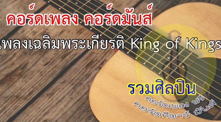 เนื้อร้อง เพลง เพลงเฉลิมพระเกียรติ King of Kings:                                                เหนือบัลลังก์ราชัน ใต้ไตรรงค์ธงไทย โลกระบือลือไกล                                               กษัตราผู้เปี่ยมน้ำพระทัย ผู้ครองแผ่นดินนี้                                                      พระทรงคอยปัดเป่า ทุกข์และความกังวล หลอมรวมใจปวงชน