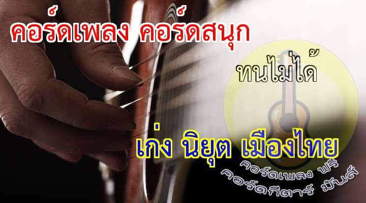 เนื้อ เพลง ทนไม่ได้:                       ไม่เลย ไม่เคยจะคิด ก็ผมไม่วิปริต  แต่มันหลงเข้ามา โชคชะตานั้นคงพาเข้าไป      ไม่เลยไม่อยากจะรู้ แต่ยั้งสายตาไม่อยู่  นั่นนวลน้องจะโชว์ ก็เหมือนให้ดู รู้ว่ามันไม่ดี                   แต่งกันลอยน้อยชิ้นจนเกินสบาย                          ขาเอวองค์ทรงไหล่ เห็นแล้วใจไม่ดี                   อยากให้มองหรื