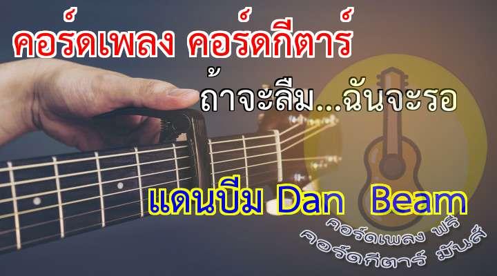 เพลง: ถ้าจะลืม...ฉันจะรอ ศิลปิน: แดนบีม n amp; eam  ไม่เป็นไร ฉันเข้าใจ ฉันรู้ดี ทุกนาทีเธอมีแต่ภาพเขาเก็บไว้ ลบความจำ ลบทุกความประทับใจ เป็นใครก็ทำไม่ง่ายเหมือนกัน  ไม่หวังว่าเธอจะยอม...ยอมรับฉันทำใจ  ฉันขอแค่ให้โอกาสฉัน หืม...อืม... ขอรู้แค่มันจะมีสักวันหนึ่งวันนั้น ที่คนอย่างฉันจะแทนเขาสนิทใจ  **นานเท่าใดให้ทำจะทำต่อ นานเท่าใดให้รอก็รอไหว ให้เธอ