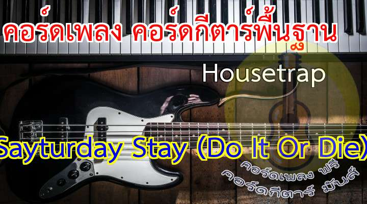 Housetrap  Sayturday Stay (o It Or e) อัลบั้ม  o It Or e  or all the thing we haven't seen never sure will ever be how nice of you to tu yout back around and then a kiss good night  besides it just begun my very first. valentine I'm tired of leaving. heartache dreaming ignite these broken bones. from one another drench in, scratch it out paint that