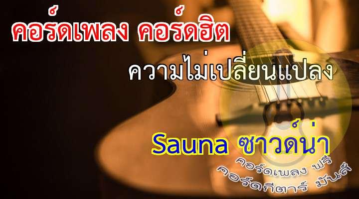Sauna ซาวด์น่า    ความไม่เปลี่ยนแปลง  เนื้อร้อง เพลง ความไม่เปลี่ยนแปลง ?????????  คนเค้าพูดไว้  โลกต้องหมุนเวียน ไม่มีความแน่นอนอยู่กับใคร คนเรารักกัน  ยิ่งรักมากมายเพียงใด เขาว่าไม่เท่าไร  ก็ต้องเปลี่ยน  *แต่ทำไมเธอรักเขา ความช่างเธอยาวนาน ยิ่งรอยิ่งทรมานอยุ่ทุกที  **เธอไม่รักฉัน... มันนานมาแล้วที่เป็นอย่างนี้ เธอมีความรักมากมายให้เขาคนนั้