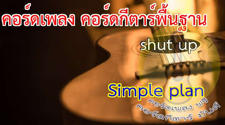 SHUT UP rtist: Simple plan  เนื้อเพลง เพลง shut up:                                                                 There you go you're always so right                                                            It's all a big show , it's all about  you                                                                   you think you know  what