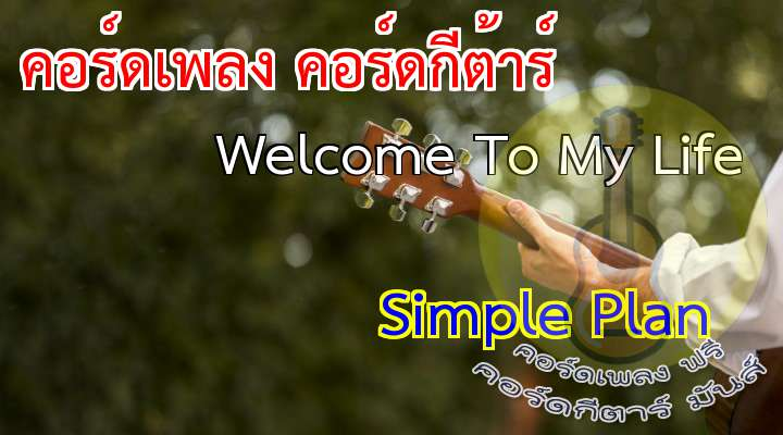 Simple plan  Welcome to my life   [Verse I]                     o you ever feel like breaking down?               o you ever feel out of place?              Like somehow you just don't belong            nd no one understands you  [Verse II] – use verse I chords  [Refrain]               No you don't know what it's like                           When
