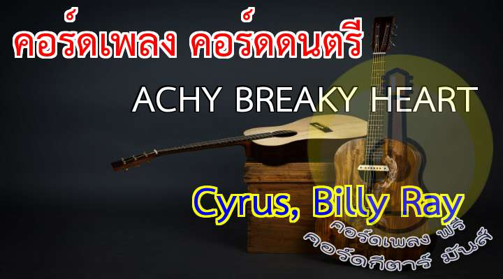 Singer: yrus, lly Ray Song: chey reaky Heart  เนื้อร้อง เพลง ACHY BREAKY HEART  You can tell the world  You know there was no girl  You can burn my clothes when I am gone  Or you can tell your friends  Just what a fool I've been  nd laugh and joke