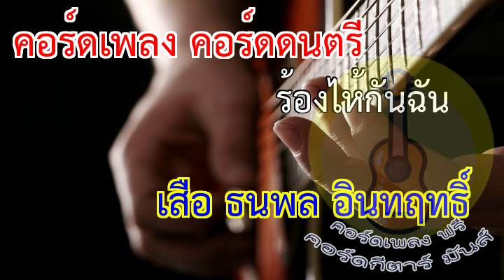 ร้องไห้กับฉัน  rtist: เสือ ธนพล  อินทิฤทธิ์  เนื้อร้อง เพลง ร้องไห้กันฉัน:   ( 4 times)  แม้ชีวิตไม่เป็นดั่งจัย      หากผิดหวังท้อแท้เมื่อใด