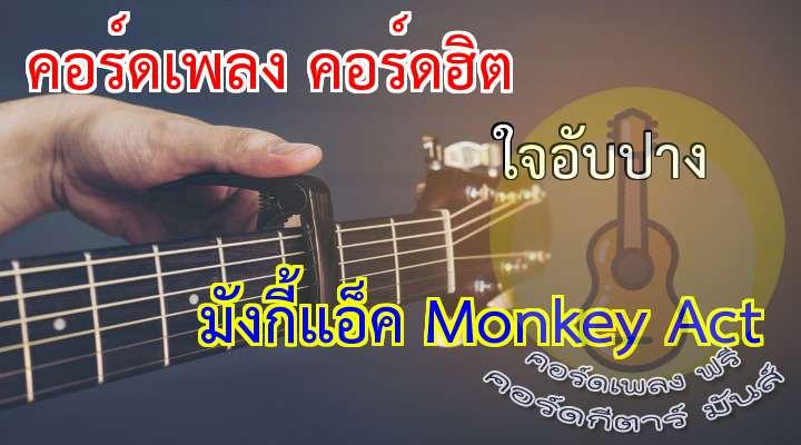 ใจอับปาง  Monkey ct               INTRO :/     /                                  เกลียดความอ้างว้าง     ที่เธอฝากไว้                              ต้องถูกทำร้ายโดนทิ้งไว้ตามลำพัง                     เหมือนดั่งล่องเรือ  แต่กลับมองไม่เห็นฝั่ง                                        ทนอยู่ลำพัง  ท่ามกลางคลื่นลม